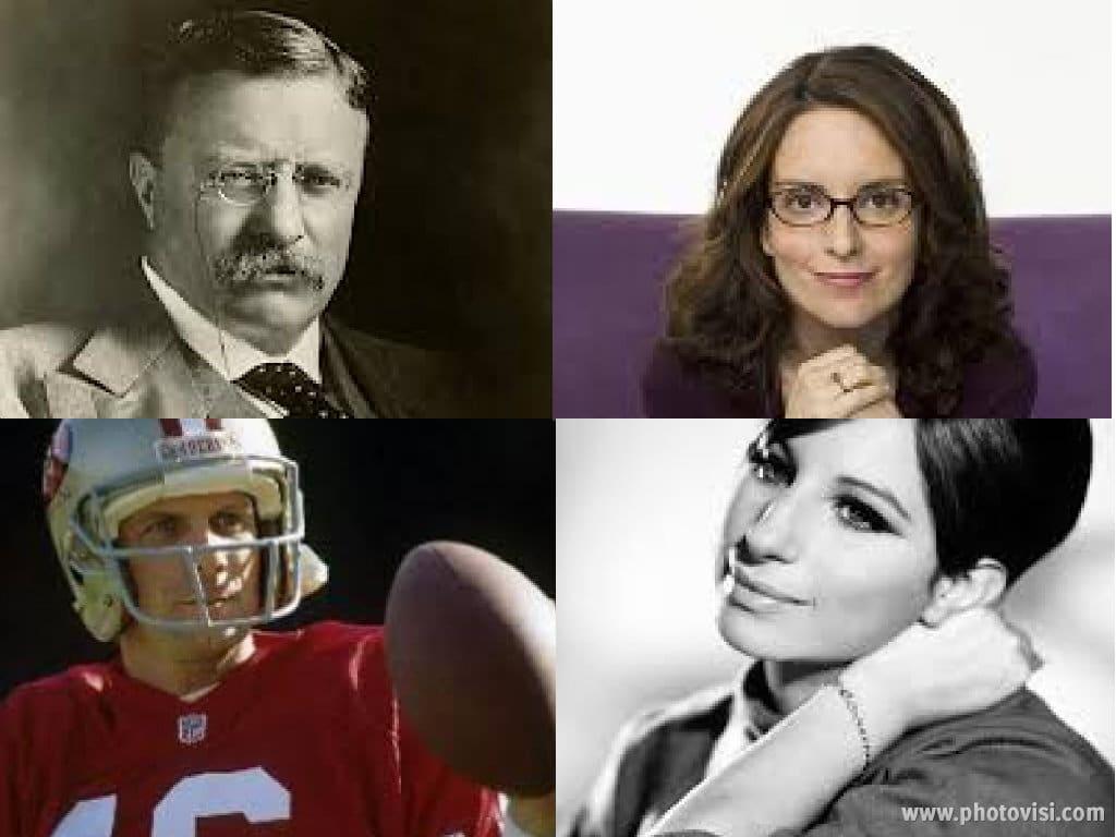 Teddy Roosevelt, Tina Fey, Joe Montana, Barbra Streisand